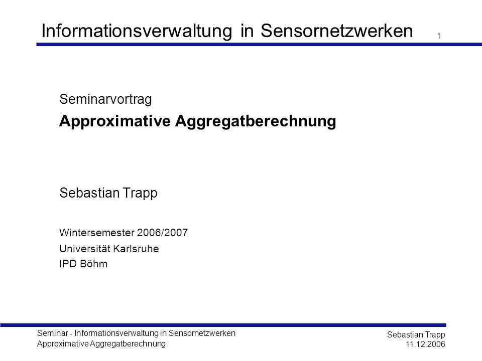 Seminar - Informationsverwaltung in Sensornetzwerken Approximative Aggregatberechnung Sebastian Trapp 11.12.2006 1 Informationsverwaltung in Sensornet