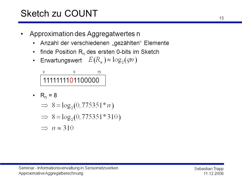 Seminar - Informationsverwaltung in Sensornetzwerken Approximative Aggregatberechnung Sebastian Trapp 11.12.2006 15 Sketch zu COUNT Approximation des Aggregatwertes n Anzahl der verschiedenen gezählten Elemente finde Position R n des ersten 0-bits im Sketch Erwartungswert R n = 8 1111111101100000 0 8 15