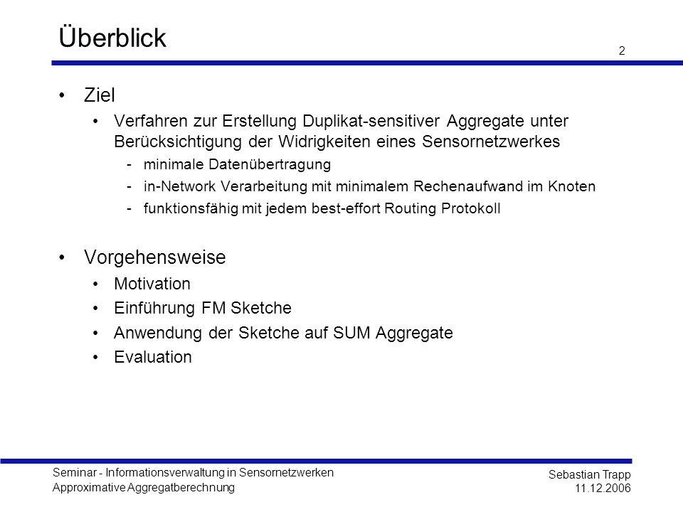 Seminar - Informationsverwaltung in Sensornetzwerken Approximative Aggregatberechnung Sebastian Trapp 11.12.2006 2 Überblick Ziel Verfahren zur Erstel