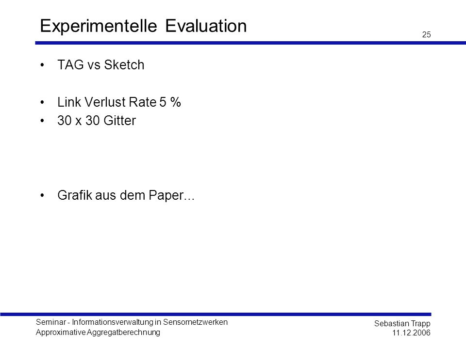 Seminar - Informationsverwaltung in Sensornetzwerken Approximative Aggregatberechnung Sebastian Trapp 11.12.2006 25 Experimentelle Evaluation TAG vs S