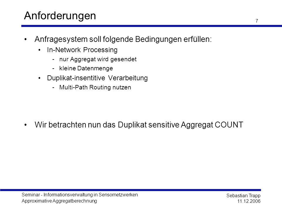 Seminar - Informationsverwaltung in Sensornetzwerken Approximative Aggregatberechnung Sebastian Trapp 11.12.2006 8 Distinct Counting Problem Ein kleiner Ausflug Erfassen der Anzahl der unterschiedlichen Messwerte Definition Finde die Anzahl n der unterschiedlichen Elemente in einer Mehrfachmenge M = {x 1, x 2,...} Aufwand: Exakte Lösung: - (n) Approximierte Lösung (FM Sketch) - (log n) [Flajolet, Martin, 1984]