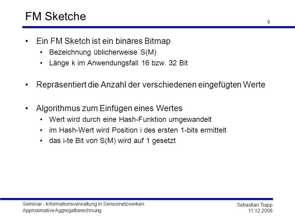 Seminar - Informationsverwaltung in Sensornetzwerken Approximative Aggregatberechnung Sebastian Trapp 11.12.2006 10 FM Sketch Beispiel Einfügen eines Wertes -Wert wird durch eine Hash-Funktion umgewandelt -im Hash-Wert wird Position i des ersten 1-bits ermittelt -das i-te Bit von S(M) wird auf 1 gesetzt Menge {40,17,12,17} hash(x) = x 2 (Binärdarstellung) S(M) = 00010100 00000000 hash(40) = 00010000 10001000 hash(17) = 10010000 00110000 hash(12) = 10110000