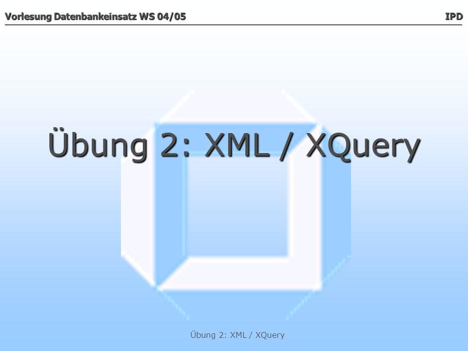 Vorlesung Datenbankeinsatz WS 04/05 IPD Übung 2: XML / XQuery Übungsblatt 2 Übungsblatt 2 In jedem Protokoll müssen enthalten sein: Titel Titel Datum Datum Zeit Zeit Ort Ort Protokollführer Protokollführer Protokollkopf mit diesen Daten Protokollkopf mit diesen Daten