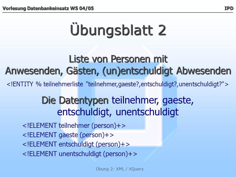 Vorlesung Datenbankeinsatz WS 04/05 IPD Übung 2: XML / XQuery Listen von Personen mit: Anwesenden, Gästen, (un)entschuldigt Abwesenden Übungsblatt 2......