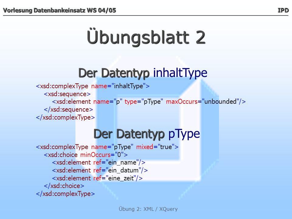 Vorlesung Datenbankeinsatz WS 04/05 IPD Übung 2: XML / XQuery Übungsblatt 2 Die Datentypen Die Datentypen ein_name, ein_datum & eine_zeit Der Datentyp Der Datentyp kenntnisnahmeType