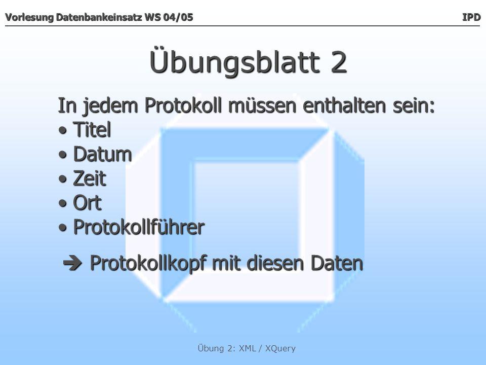 Vorlesung Datenbankeinsatz WS 04/05 IPD Übung 2: XML / XQuery Übungsblatt 2 Protokollkopf mit: Titel, Protokolldatum, Zeit, Ort, Protokollführer