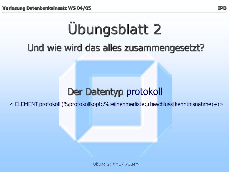 Vorlesung Datenbankeinsatz WS 04/05 IPD Übung 2: XML / XQuery Übungsblatt 2 Der Datentyp Der Datentyp protokoll......