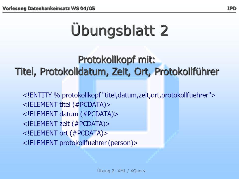 Vorlesung Datenbankeinsatz WS 04/05 IPD Übung 2: XML / XQuery Übungsblatt 2 Der Datentyp Der Datentyp person Die Datentypen Die Datentypen vorname & name