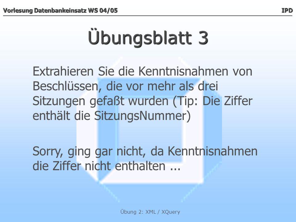 Vorlesung Datenbankeinsatz WS 04/05 IPD Übung 2: XML / XQuery Übungsblatt 3 Extrahieren Sie die Kenntnisnahmen von Beschlüssen, die vor mehr als drei