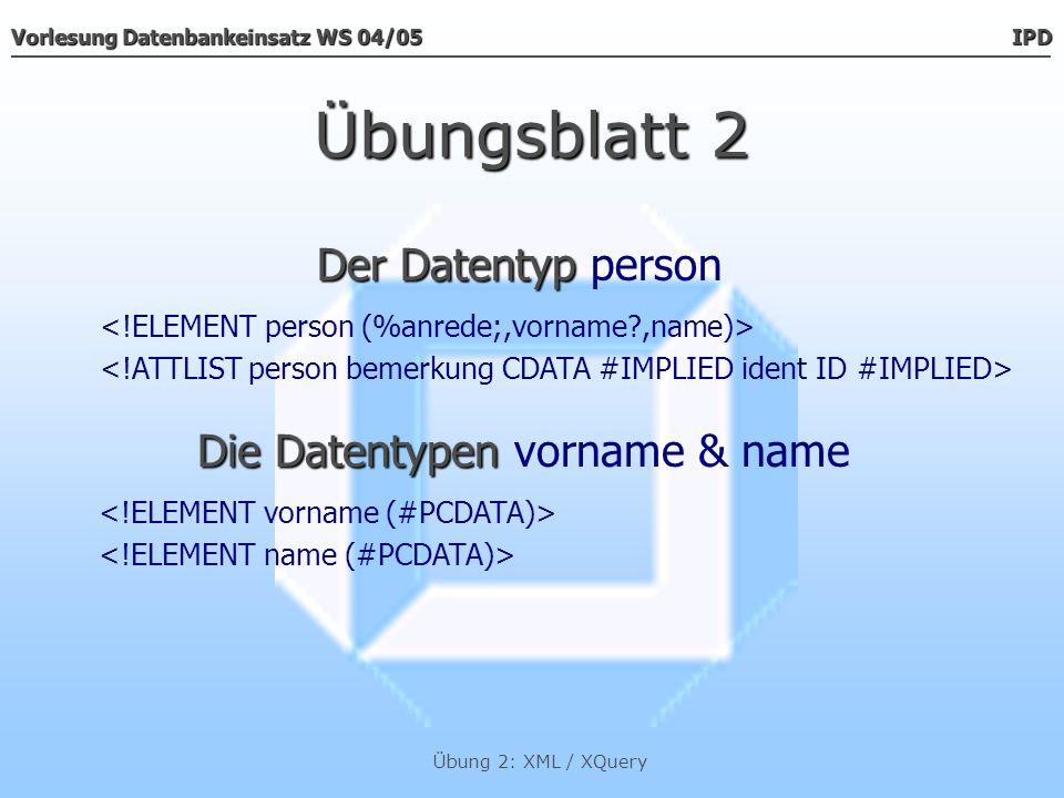 Vorlesung Datenbankeinsatz WS 04/05 IPD Übung 2: XML / XQuery Übungsblatt 2 Der Datentyp Der Datentyp anrede Die Datentypen Die Datentypen prof_dr, prof, dr, herr & frau