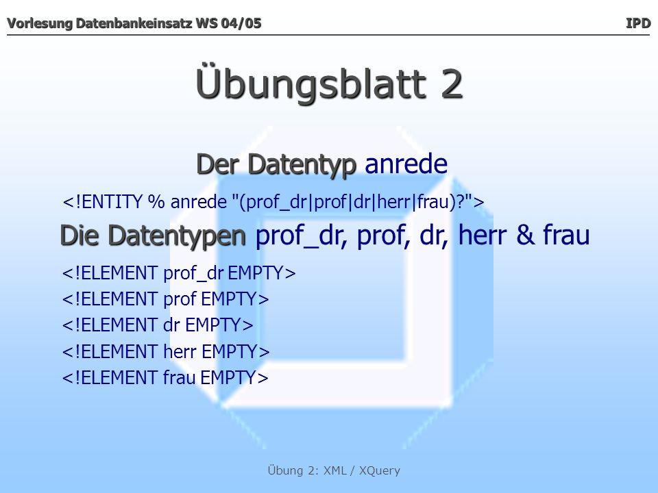 Vorlesung Datenbankeinsatz WS 04/05 IPD Übung 2: XML / XQuery Übungsblatt 2...