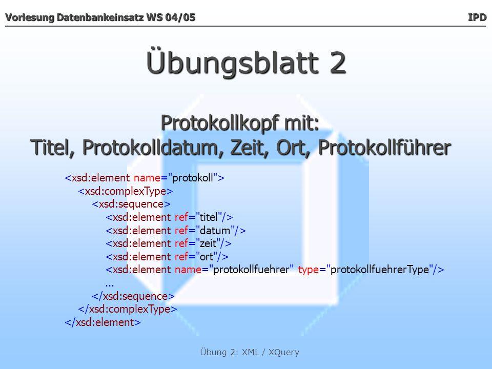 Vorlesung Datenbankeinsatz WS 04/05 IPD Übung 2: XML / XQuery Übungsblatt 2 Der Datentypen Der Datentypen titel, datum, zeit & ort Der Datentyp Der Datentyp protokollführerType
