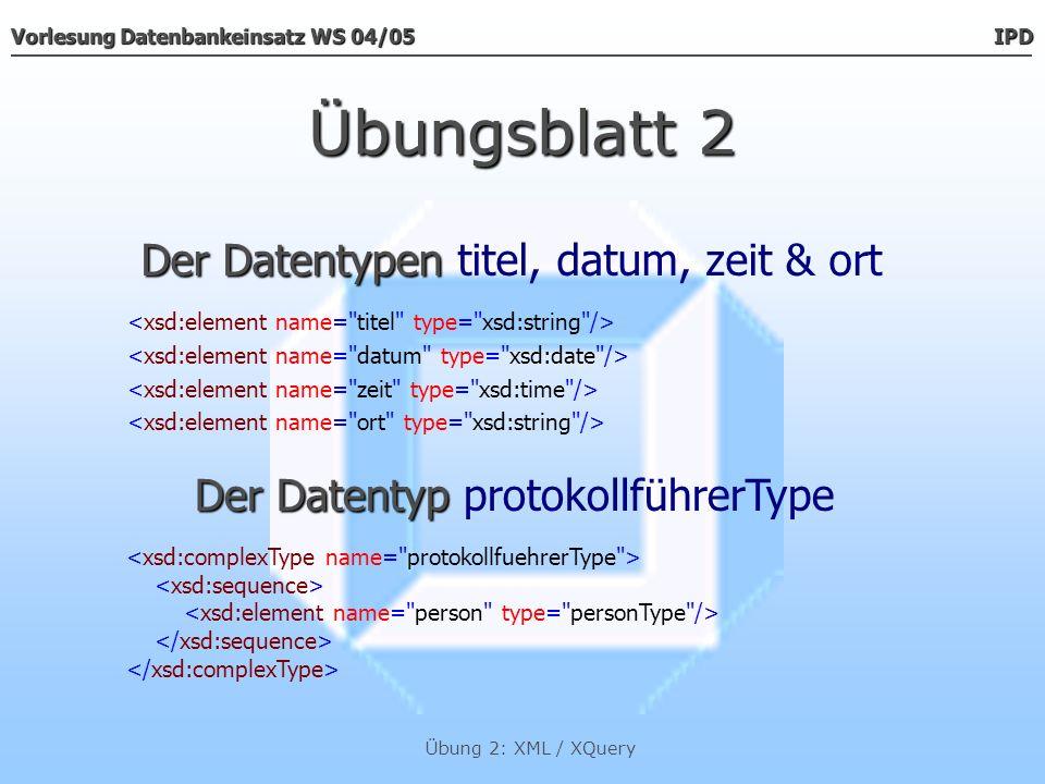Vorlesung Datenbankeinsatz WS 04/05 IPD Übung 2: XML / XQuery Übungsblatt 2 Der Datentyp Der Datentyp personType