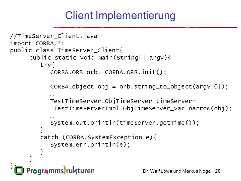 Dr. Welf Löwe und Markus Noga28 Client Implementierung //TimeServer_Client.java import CORBA.*; public class TimeServer_Client{ public static void mai