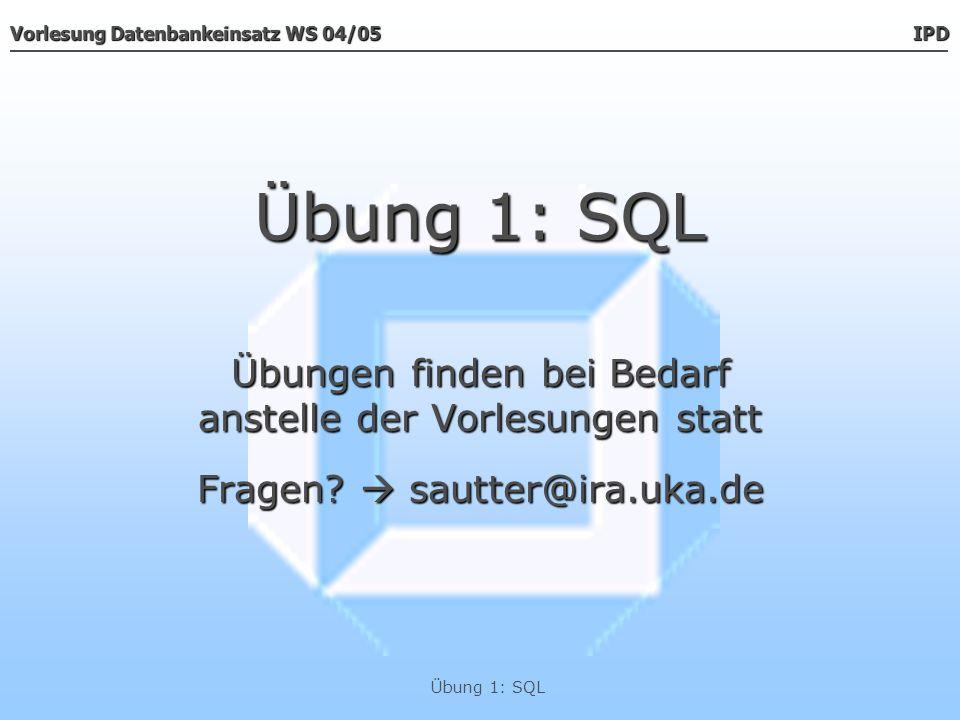 Vorlesung Datenbankeinsatz WS 04/05 IPD Übung 1: SQL Übungen finden bei Bedarf anstelle der Vorlesungen statt Fragen? sautter@ira.uka.de