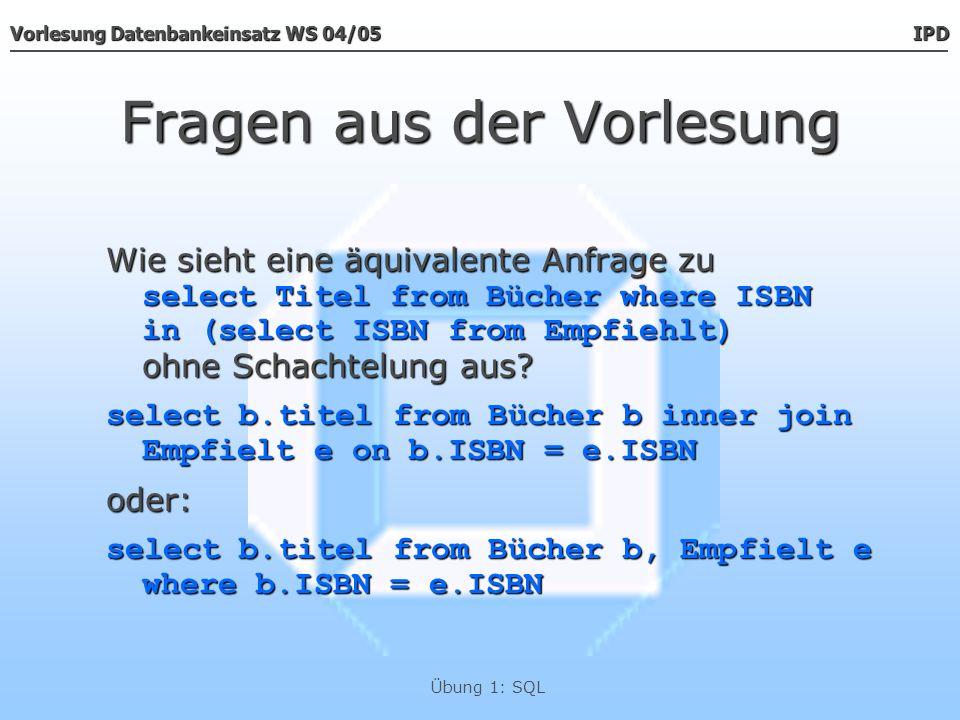 Vorlesung Datenbankeinsatz WS 04/05 IPD Übung 1: SQL Fragen aus der Vorlesung Wie sieht eine äquivalente Anfrage zu select Titel from Bücher where ISB