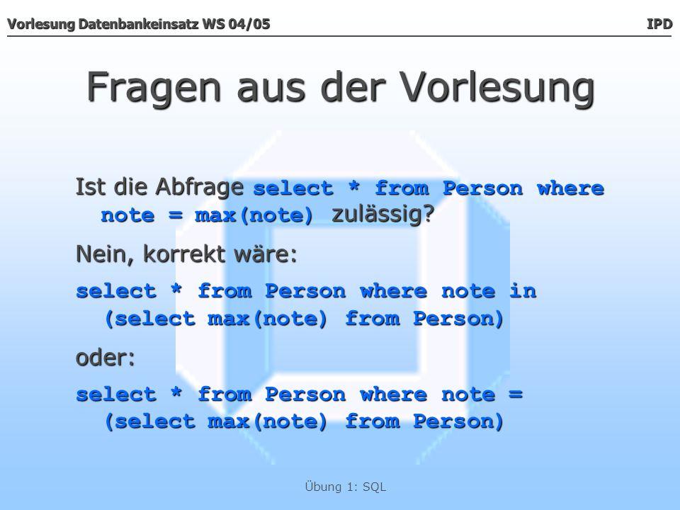 Vorlesung Datenbankeinsatz WS 04/05 IPD Übung 1: SQL Fragen aus der Vorlesung Ist die Abfrage select * from Person where note = max(note) zulässig? Ne
