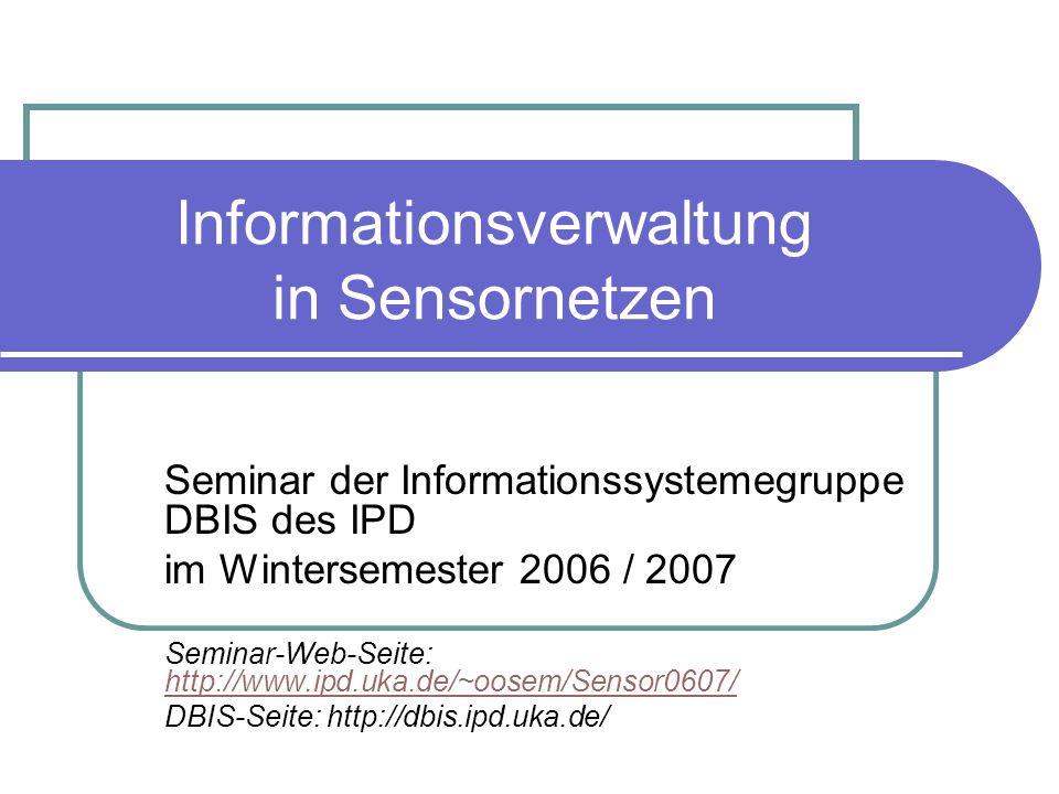 Informationsverwaltung in Sensornetzen Seminar der Informationssystemegruppe DBIS des IPD im Wintersemester 2006 / 2007 Seminar-Web-Seite: http://www.ipd.uka.de/~oosem/Sensor0607/ http://www.ipd.uka.de/~oosem/Sensor0607/ DBIS-Seite: http://dbis.ipd.uka.de/