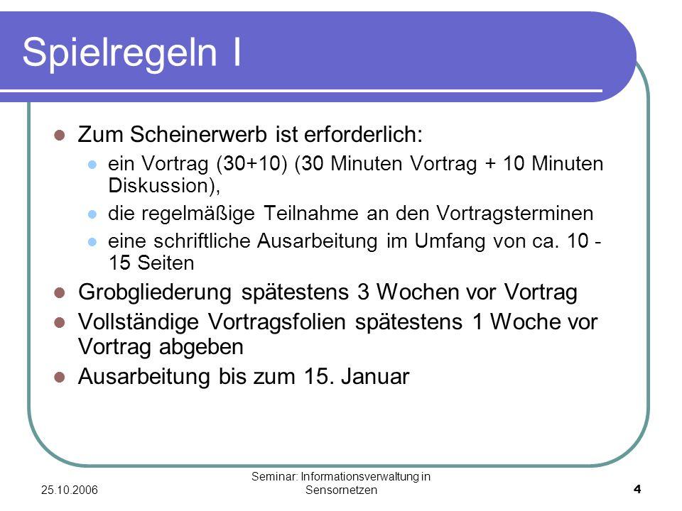 25.10.2006 Seminar: Informationsverwaltung in Sensornetzen4 Spielregeln I Zum Scheinerwerb ist erforderlich: ein Vortrag (30+10) (30 Minuten Vortrag + 10 Minuten Diskussion), die regelmäßige Teilnahme an den Vortragsterminen eine schriftliche Ausarbeitung im Umfang von ca.