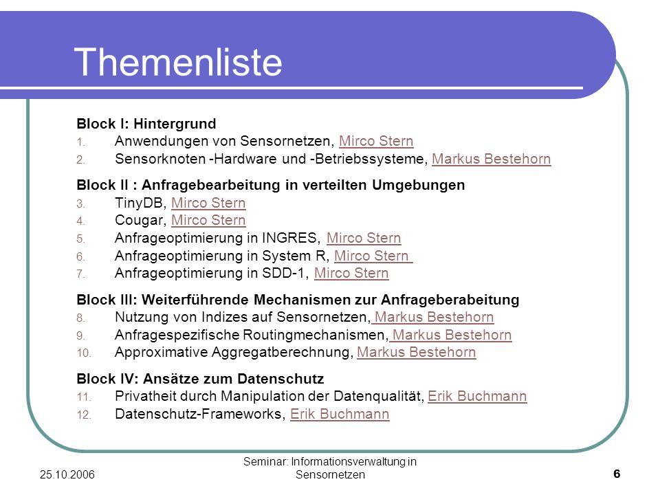 25.10.2006 Seminar: Informationsverwaltung in Sensornetzen6 Themenliste Block I: Hintergrund 1. Anwendungen von Sensornetzen, Mirco Stern 2. Sensorkno