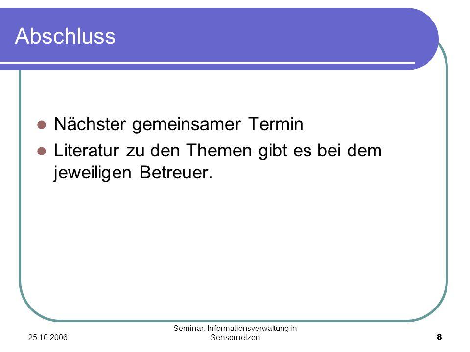 25.10.2006 Seminar: Informationsverwaltung in Sensornetzen8 Abschluss Nächster gemeinsamer Termin Literatur zu den Themen gibt es bei dem jeweiligen Betreuer.