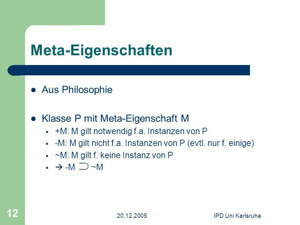 20.12.2005IPD Uni Karlsruhe 12 Meta-Eigenschaften Aus Philosophie Klasse P mit Meta-Eigenschaft M +M: M gilt notwendig f.a. Instanzen von P -M: M gilt