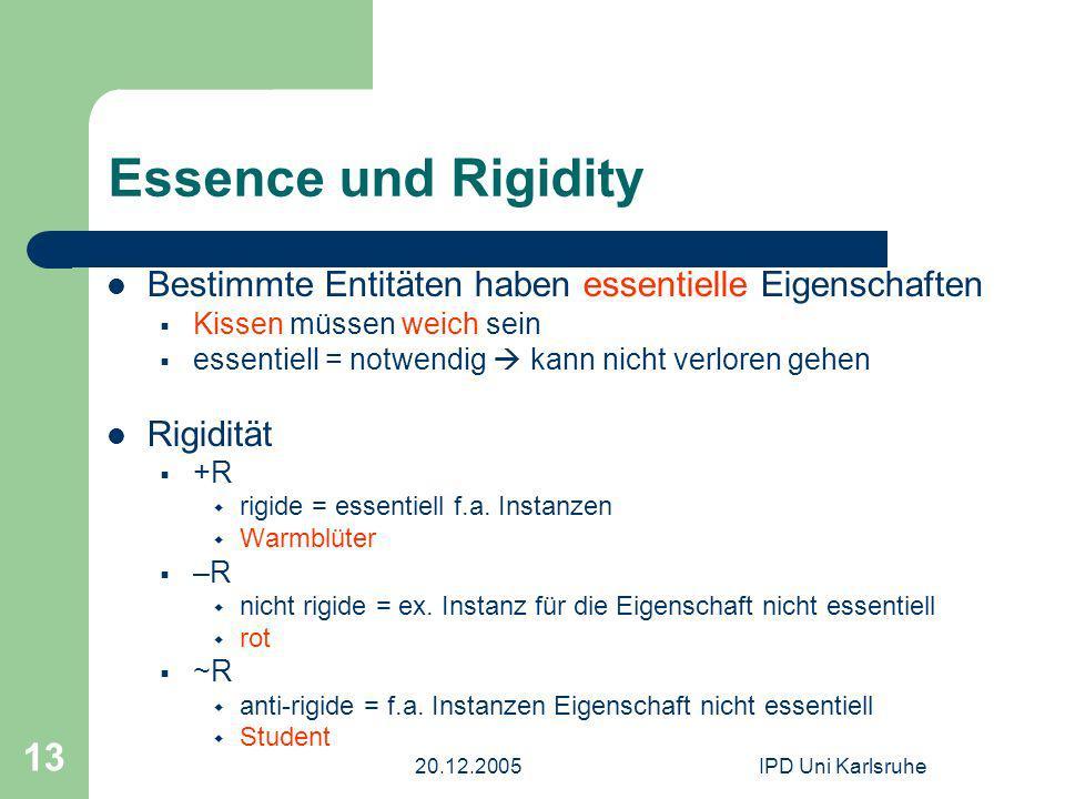 20.12.2005IPD Uni Karlsruhe 13 Essence und Rigidity Bestimmte Entitäten haben essentielle Eigenschaften Kissen müssen weich sein essentiell = notwendig kann nicht verloren gehen Rigidität +R rigide = essentiell f.a.