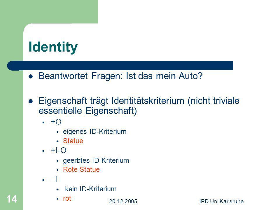 20.12.2005IPD Uni Karlsruhe 14 Identity Beantwortet Fragen: Ist das mein Auto? Eigenschaft trägt Identitätskriterium (nicht triviale essentielle Eigen