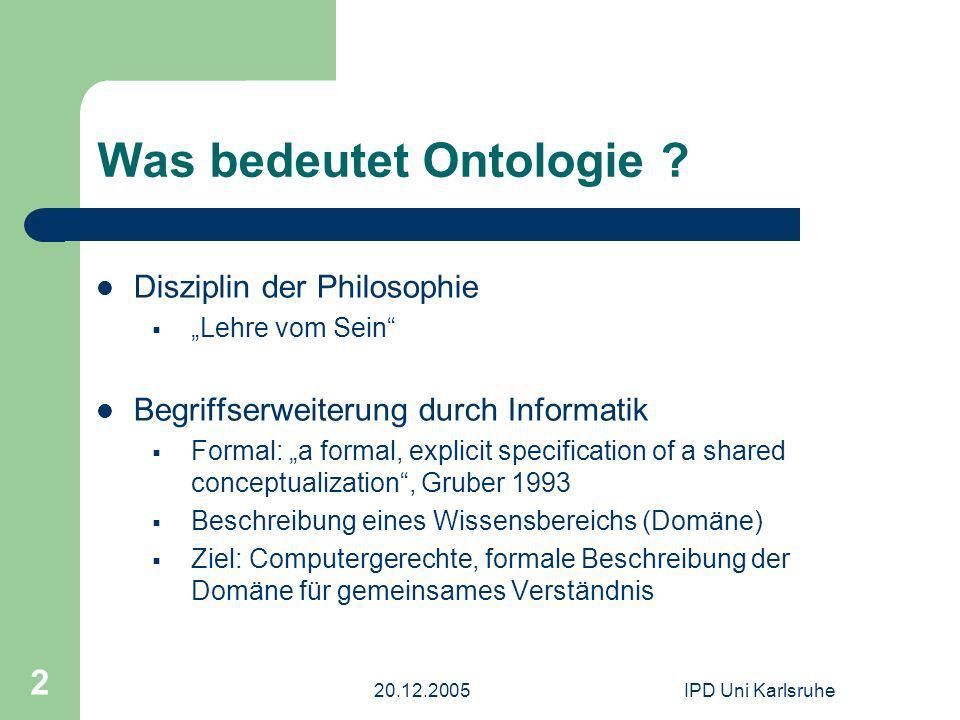 20.12.2005IPD Uni Karlsruhe 2 Was bedeutet Ontologie ? Disziplin der Philosophie Lehre vom Sein Begriffserweiterung durch Informatik Formal: a formal,