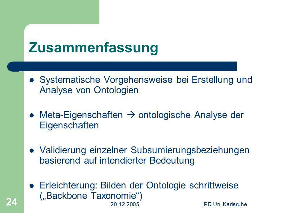 20.12.2005IPD Uni Karlsruhe 24 Zusammenfassung Systematische Vorgehensweise bei Erstellung und Analyse von Ontologien Meta-Eigenschaften ontologische