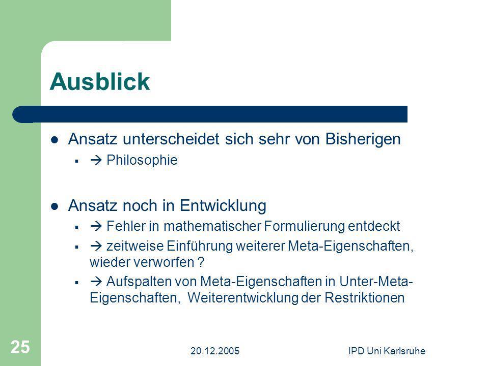 20.12.2005IPD Uni Karlsruhe 25 Ausblick Ansatz unterscheidet sich sehr von Bisherigen Philosophie Ansatz noch in Entwicklung Fehler in mathematischer Formulierung entdeckt zeitweise Einführung weiterer Meta-Eigenschaften, wieder verworfen .