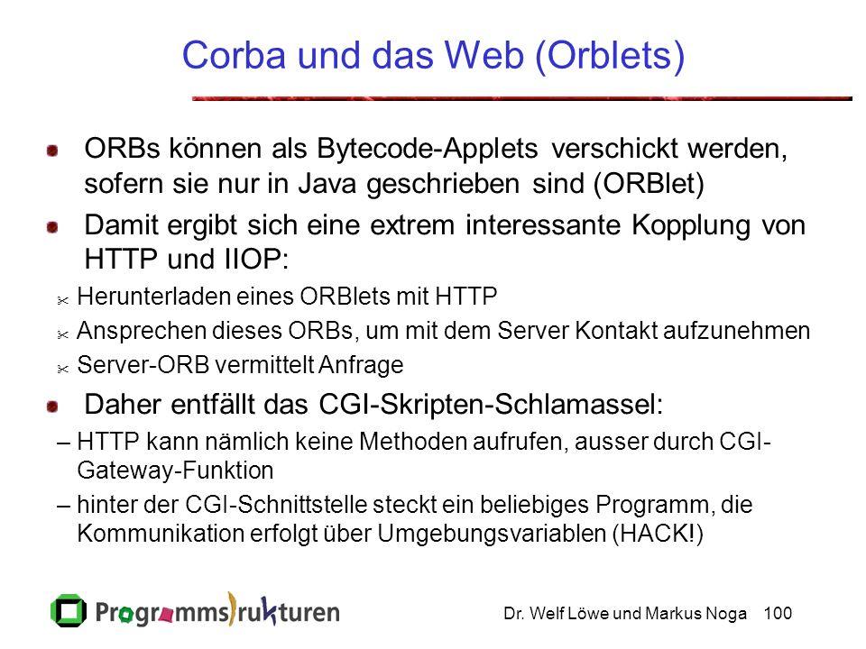 Dr. Welf Löwe und Markus Noga100 Corba und das Web (Orblets) ORBs können als Bytecode-Applets verschickt werden, sofern sie nur in Java geschrieben si