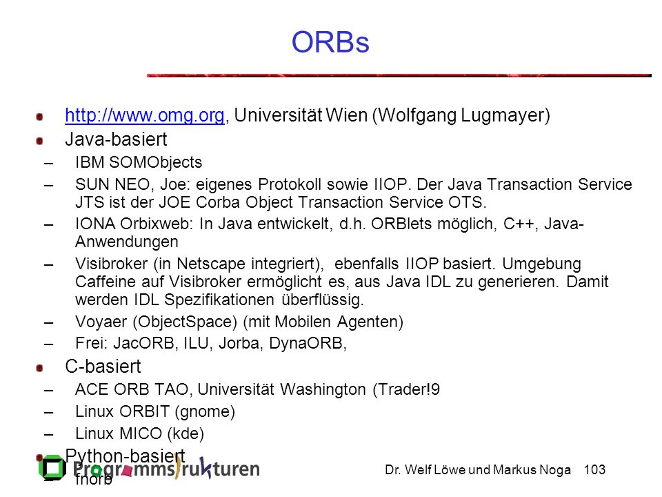 Dr. Welf Löwe und Markus Noga103 ORBs http://www.omg.orghttp://www.omg.org, Universität Wien (Wolfgang Lugmayer) Java-basiert –IBM SOMObjects –SUN NEO