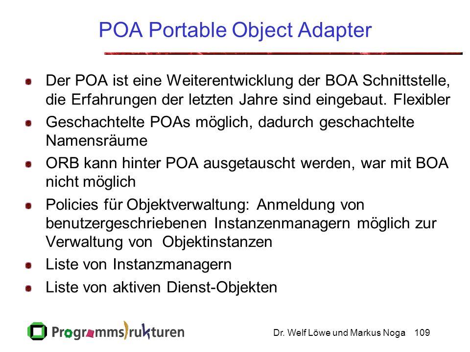 Dr. Welf Löwe und Markus Noga109 POA Portable Object Adapter Der POA ist eine Weiterentwicklung der BOA Schnittstelle, die Erfahrungen der letzten Jah