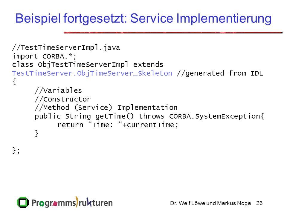 Dr. Welf Löwe und Markus Noga26 Beispiel fortgesetzt: Service Implementierung //TestTimeServerImpl.java import CORBA.*; class ObjTestTimeServerImpl ex