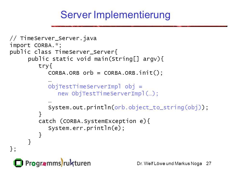 Dr. Welf Löwe und Markus Noga27 Server Implementierung // TimeServer_Server.java import CORBA.*; public class TimeServer_Server{ public static void ma