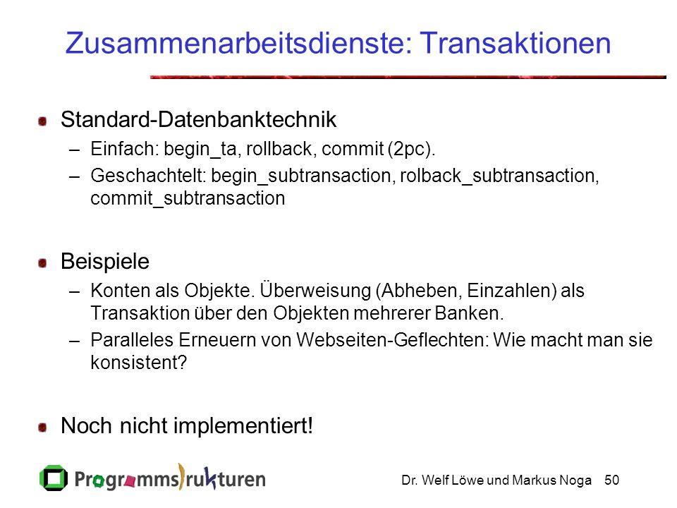Dr. Welf Löwe und Markus Noga50 Zusammenarbeitsdienste: Transaktionen Standard-Datenbanktechnik –Einfach: begin_ta, rollback, commit (2pc). –Geschacht