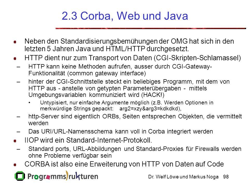 Dr. Welf Löwe und Markus Noga98 2.3 Corba, Web und Java Neben den Standardisierungsbemühungen der OMG hat sich in den letzten 5 Jahren Java und HTML/H
