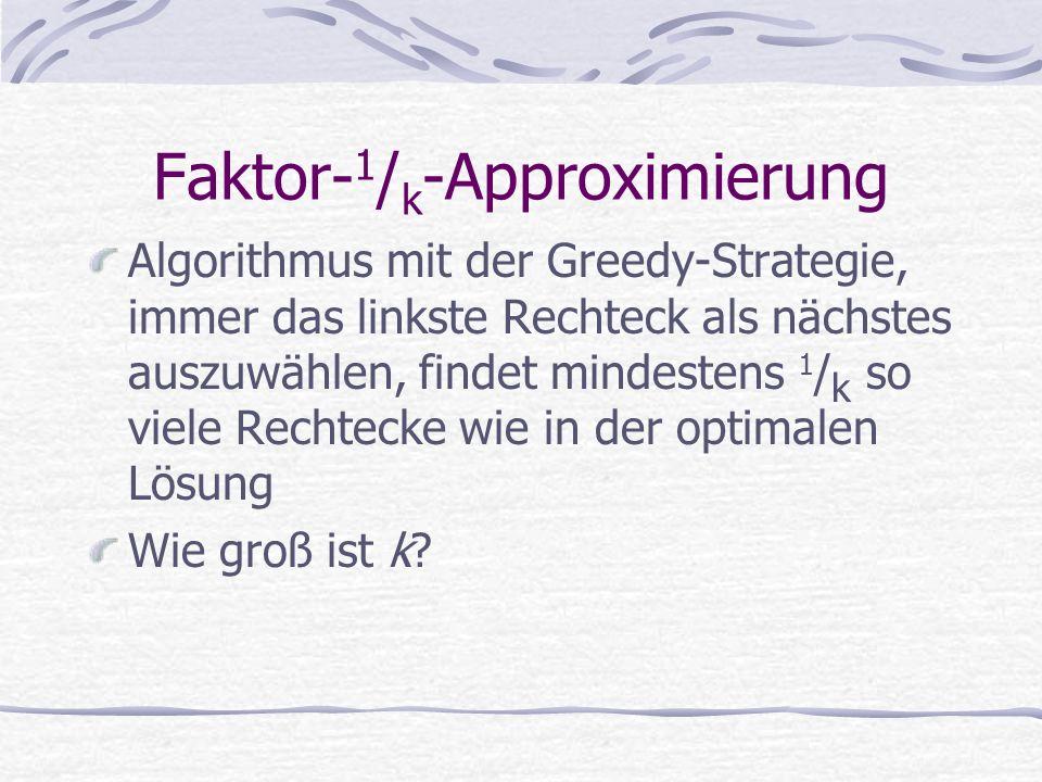 Faktor- 1 / k -Approximierung Algorithmus mit der Greedy-Strategie, immer das linkste Rechteck als nächstes auszuwählen, findet mindestens 1 / k so viele Rechtecke wie in der optimalen Lösung Wie groß ist k?