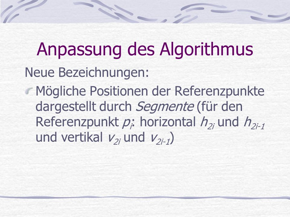 Anpassung des Algorithmus Neue Bezeichnungen: Mögliche Positionen der Referenzpunkte dargestellt durch Segmente (für den Referenzpunkt p i : horizontal h 2i und h 2i-1 und vertikal v 2i und v 2i-1 )