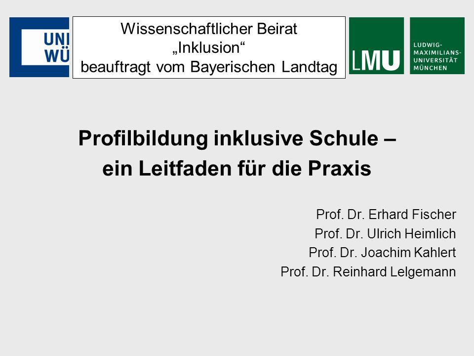Wissenschaftlicher Beirat Inklusion beauftragt vom Bayerischen Landtag Profilbildung inklusive Schule – ein Leitfaden für die Praxis Prof. Dr. Erhard