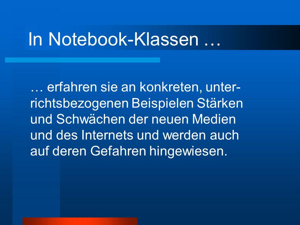 In Notebook-Klassen … … erfahren sie an konkreten, unter- richtsbezogenen Beispielen Stärken und Schwächen der neuen Medien und des Internets und werden auch auf deren Gefahren hingewiesen.