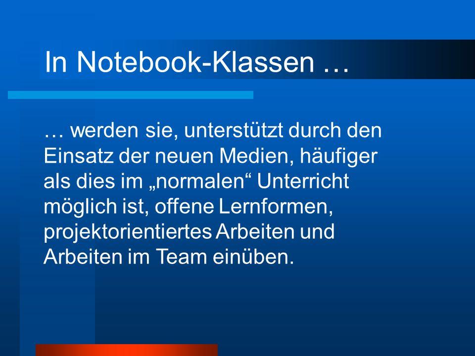 In Notebook-Klassen … … werden sie, unterstützt durch den Einsatz der neuen Medien, häufiger als dies im normalen Unterricht möglich ist, offene Lernformen, projektorientiertes Arbeiten und Arbeiten im Team einüben.