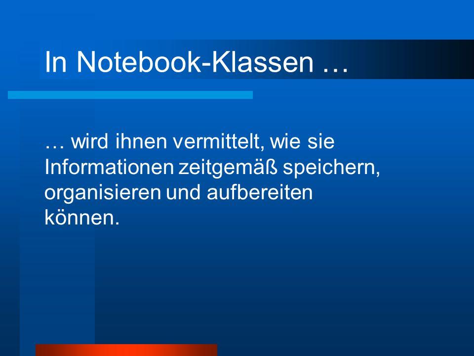 In Notebook-Klassen … … wird ihnen vermittelt, wie sie Informationen zeitgemäß speichern, organisieren und aufbereiten können.