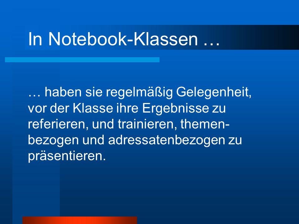 In Notebook-Klassen … … haben sie regelmäßig Gelegenheit, vor der Klasse ihre Ergebnisse zu referieren, und trainieren, themen- bezogen und adressatenbezogen zu präsentieren.