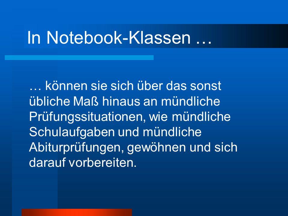 In Notebook-Klassen … … können sie sich über das sonst übliche Maß hinaus an mündliche Prüfungssituationen, wie mündliche Schulaufgaben und mündliche Abiturprüfungen, gewöhnen und sich darauf vorbereiten.