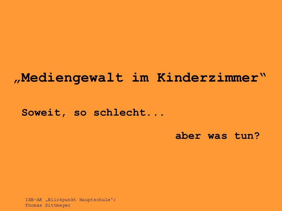 Mediengewalt im Kinderzimmer Soweit, so schlecht... aber was tun? ISB-AK Blickpunkt Hauptschule; Thomas Dittmeyer