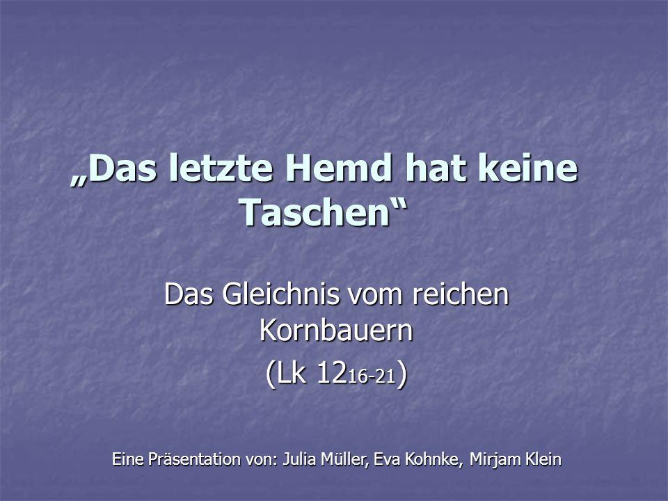 Das letzte Hemd hat keine Taschen Das Gleichnis vom reichen Kornbauern (Lk 12 16-21 ) Eine Präsentation von: Julia Müller, Eva Kohnke, Mirjam Klein