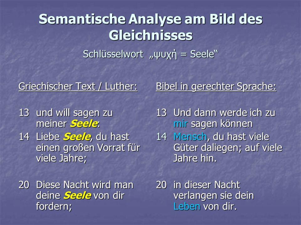 Semantische Analyse am Bild des Gleichnisses Schlüsselwort ψυχή = Seele Griechischer Text / Luther: 13und will sagen zu meiner Seele: 14Liebe Seele, d