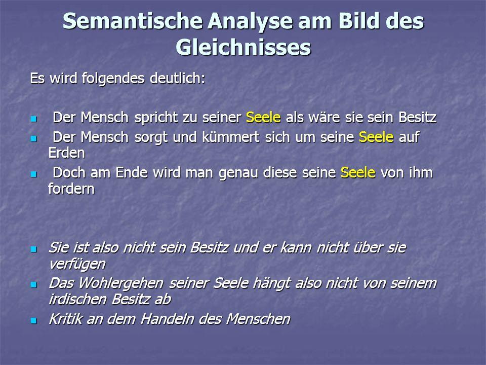 Semantische Analyse am Bild des Gleichnisses Es wird folgendes deutlich: Der Mensch spricht zu seiner Seele als wäre sie sein Besitz Der Mensch sprich